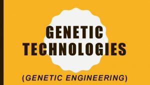 GENETIC TECHNOLOGIES GENETIC ENGINEERING CLONING What Making an