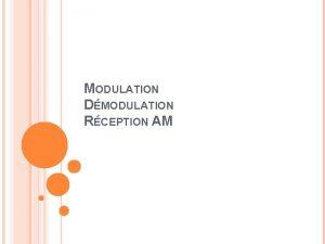MODULATION DMODULATION RCEPTION AM MODULATION Objectifs Transmettre un