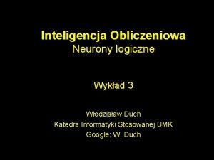 Inteligencja Obliczeniowa Neurony logiczne Wykad 3 Wodzisaw Duch