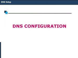 DNS Setup DNS CONFIGURATION DNS Setup DNS Configuration