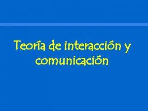 Teora de interaccin y comunicacin Contenido Teora de