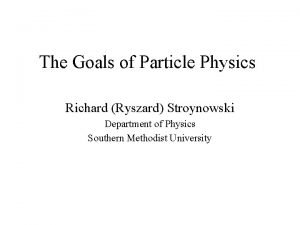 The Goals of Particle Physics Richard Ryszard Stroynowski