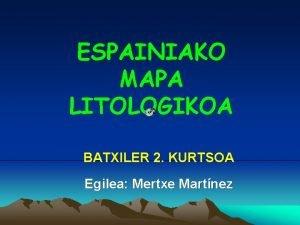 ESPAINIAKO MAPA LITOLOGIKOA BATXILER 2 KURTSOA Egilea Mertxe