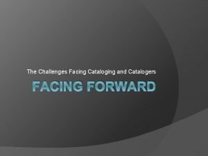 The Challenges Facing Cataloging and Catalogers FACING FORWARD