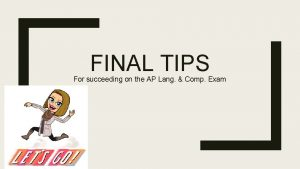 FINAL TIPS For succeeding on the AP Lang