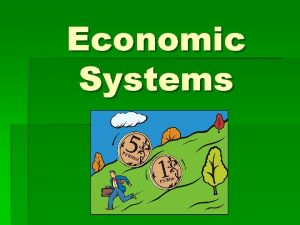 Economic Systems Essential Question How do economic systems