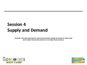 Session 4 Supply and Demand Disclaimer The views