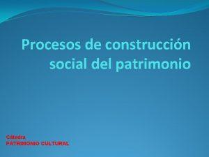 Procesos de construccin social del patrimonio Ctedra PATRIMONIO