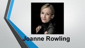 Joanne Rowling Name Joanne Rowling Date of birth