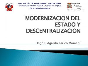 MODERNIZACION DEL ESTADO Y DESCENTRALIZACION Ing Ludgardo Larico