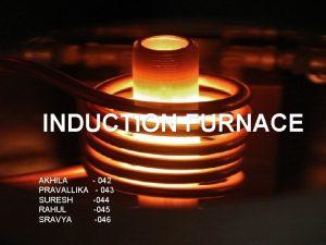INDUCTION FURNACE AKHILA 042 PRAVALLIKA 043 SURESH 044