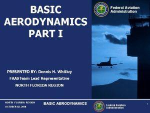 BASIC AERODYNAMICS PART I Federal Aviation Administration PRESENTED