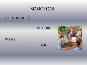 SOSIOLOGI DISUSUN OLEH KHAIDIR KELAS X6 A SOSIOLOGI