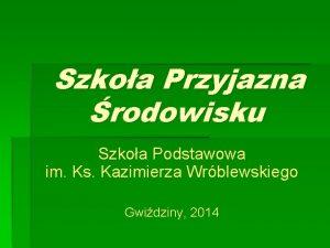 Szkoa Przyjazna rodowisku Szkoa Podstawowa im Ks Kazimierza