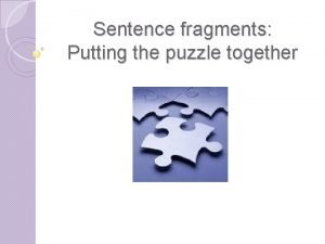 Sentence fragments Putting the puzzle together What is