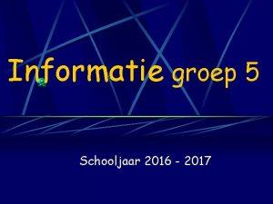 Informatie groep 5 Schooljaar 2016 2017 Leerkrachten Meester