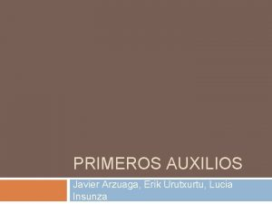 PRIMEROS AUXILIOS Javier Arzuaga Erik Urutxurtu Lucia Insunza