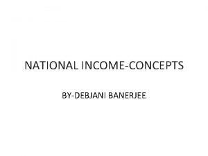 NATIONAL INCOMECONCEPTS BYDEBJANI BANERJEE GROSS DOMESTIC PRODUCT GDP
