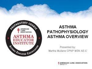 ASTHMA PATHOPHYSIOLOGY ASTHMA OVERVIEW Presented by Martha Mullane