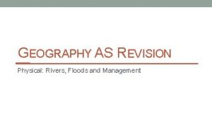 GEOGRAPHY AS REVISION Physical Rivers Floods and Management