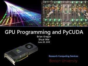 GPU Programming and Py CUDA Brian Gregor Shuai