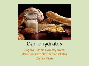 Carbohydrates Sugars Simple Carbohydrates Starches Complex Carbohydrates Dietary