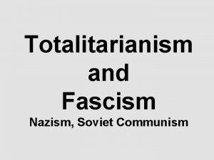 Totalitarianism and Fascism Nazism Soviet Communism Totalitarianism Factors