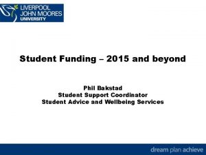 Student Funding 2015 and beyond Phil Bakstad Student