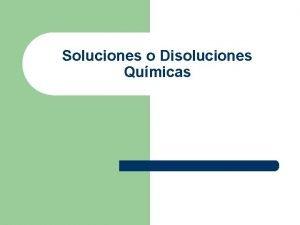 Soluciones o Disoluciones Qumicas Soluciones Qumicas l Son