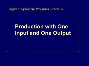 Chapter 6 Agricultural Production Economics Production with One