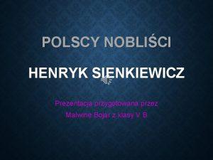 POLSCY NOBLICI HENRYK SIENKIEWICZ Prezentacja przygotowana przez Malwin