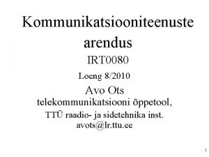 Kommunikatsiooniteenuste arendus IRT 0080 Loeng 82010 Avo Ots