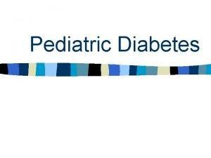 Pediatric Diabetes Type 1 Diabetes n Occurs in
