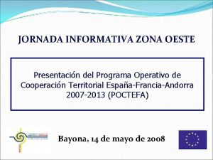 JORNADA INFORMATIVA ZONA OESTE Presentacin del Programa Operativo
