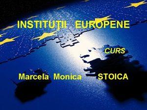 INSTITUII EUROPENE CURS Marcela Monica STOICA Motto Va