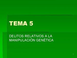 TEMA 5 DELITOS RELATIVOS A LA MANIPULACIN GENTICA
