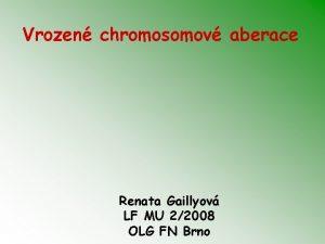 Vrozen chromosomov aberace Renata Gaillyov LF MU 22008