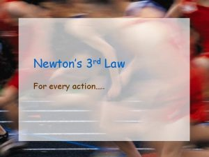 Newtons 3 rd Law For every action Newtons