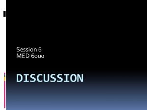 Session 6 MED 6000 DISCUSSION Discussion So what