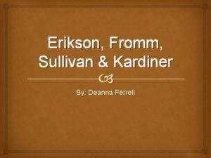 Erikson Fromm Sullivan Kardiner By Deanna Ferrell Erikson