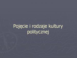 Pojcie i rodzaje kultury politycznej Kultura polityczna wie