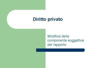 Diritto privato Modifica della componente soggettiva del rapporto