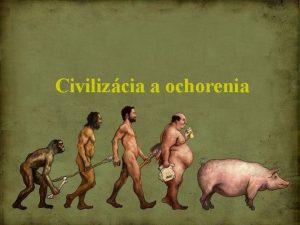 Civilizcia a ochorenia Podstatou vvoja civilizcie je fakt