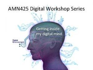 AMN 425 Digital Workshop Series Getting inside my