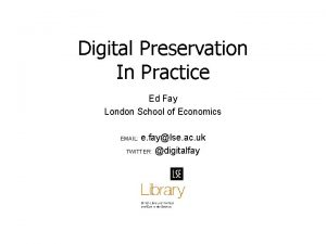 Digital Preservation In Practice Ed Fay London School