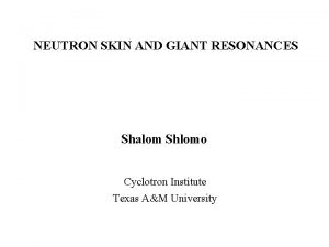 NEUTRON SKIN AND GIANT RESONANCES Shalom Shlomo Cyclotron