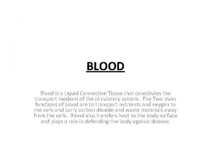 BLOOD Blood is a Liquid Connective Tissue that
