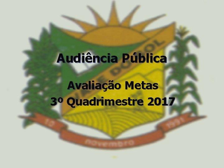 Audincia Pblica Avaliao Metas 3 Quadrimestre 2017 AUDINCIA