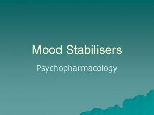 Mood Stabilisers Psychopharmacology Mood Stabilisers u The treatment