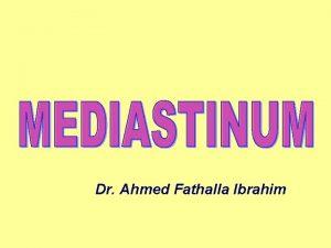 Dr Ahmed Fathalla Ibrahim DEFINITION OF MEDIASTINUM It